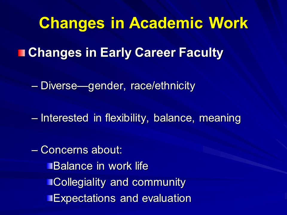 Changes in Academic Work Changes in Early Career Faculty –Diversegender, race/ethnicity –Interested in flexibility, balance, meaning –Concerns about: Balance in work life Collegiality and community Expectations and evaluation