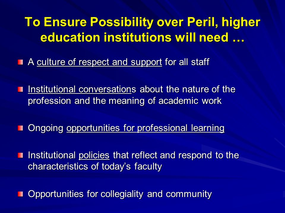 To Ensure Possibility over Peril, higher education institutions will need … A culture of respect and support for all staff Institutional conversations about the nature of the profession and the meaning of academic work Ongoing opportunities for professional learning Institutional policies that reflect and respond to the characteristics of todays faculty Opportunities for collegiality and community
