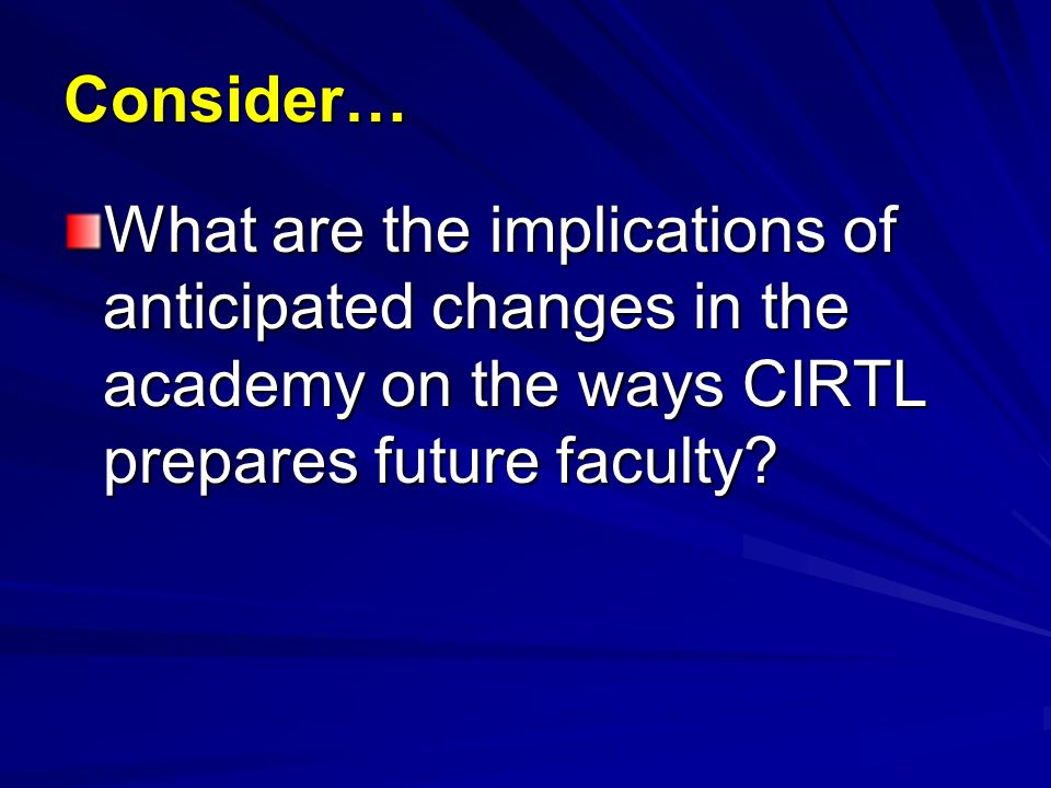 Consider… What are the implications of anticipated changes in the academy on the ways CIRTL prepares future faculty