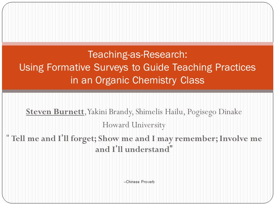 Steven Burnett, Yakini Brandy, Shimelis Hailu, Pogisego Dinake Howard University Tell me and Ill forget; Show me and I may remember; Involve me and Ill understand Teaching-as-Research: Using Formative Surveys to Guide Teaching Practices in an Organic Chemistry Class --Chinese Proverb