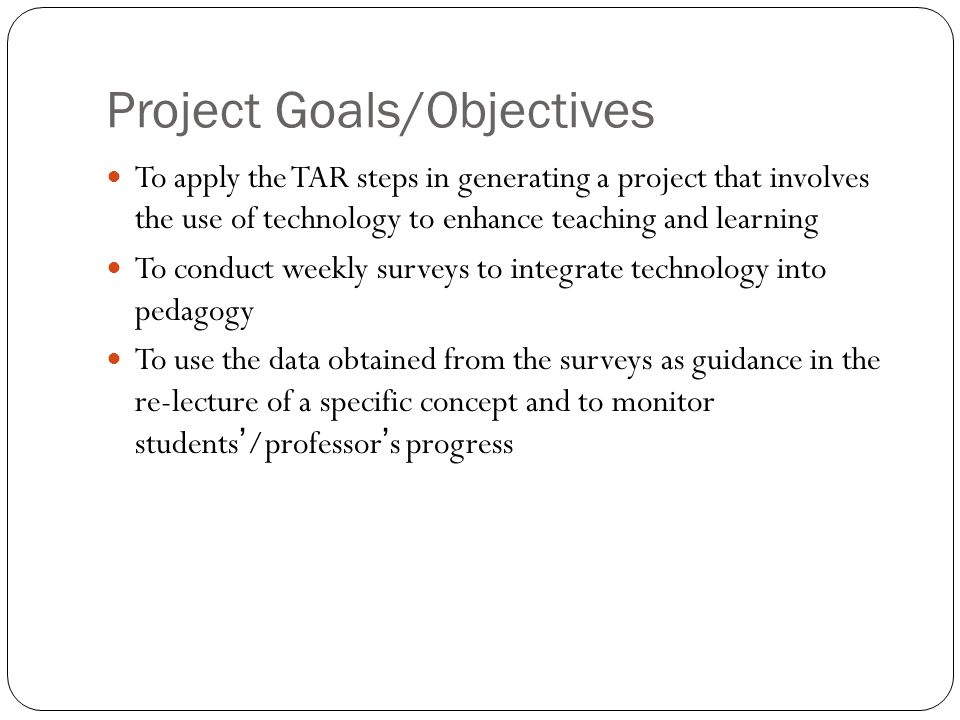 Project Goals/Objectives To apply the TAR steps in generating a project that involves the use of technology to enhance teaching and learning To conduct weekly surveys to integrate technology into pedagogy To use the data obtained from the surveys as guidance in the re-lecture of a specific concept and to monitor students/professors progress