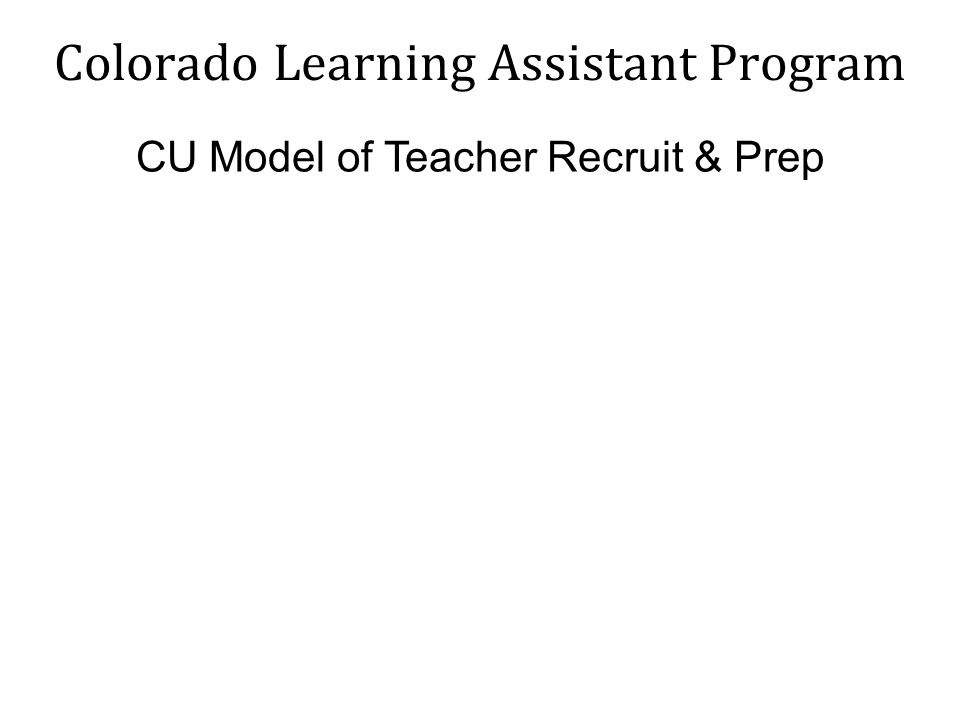 Colorado Learning Assistant Program CU Model of Teacher Recruit & Prep
