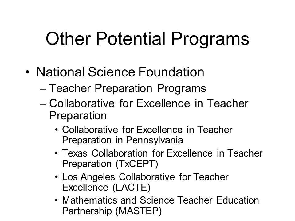 Other Potential Programs National Science Foundation –Teacher Preparation Programs –Collaborative for Excellence in Teacher Preparation Collaborative for Excellence in Teacher Preparation in Pennsylvania Texas Collaboration for Excellence in Teacher Preparation (TxCEPT) Los Angeles Collaborative for Teacher Excellence (LACTE) Mathematics and Science Teacher Education Partnership (MASTEP)