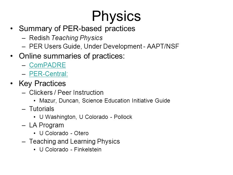 Physics Summary of PER-based practices –Redish Teaching Physics –PER Users Guide, Under Development - AAPT/NSF Online summaries of practices: –ComPADREComPADRE –PER-Central:PER-Central: Key Practices –Clickers / Peer Instruction Mazur, Duncan, Science Education Initiative Guide –Tutorials U Washington, U Colorado - Pollock –LA Program U Colorado - Otero –Teaching and Learning Physics U Colorado - Finkelstein