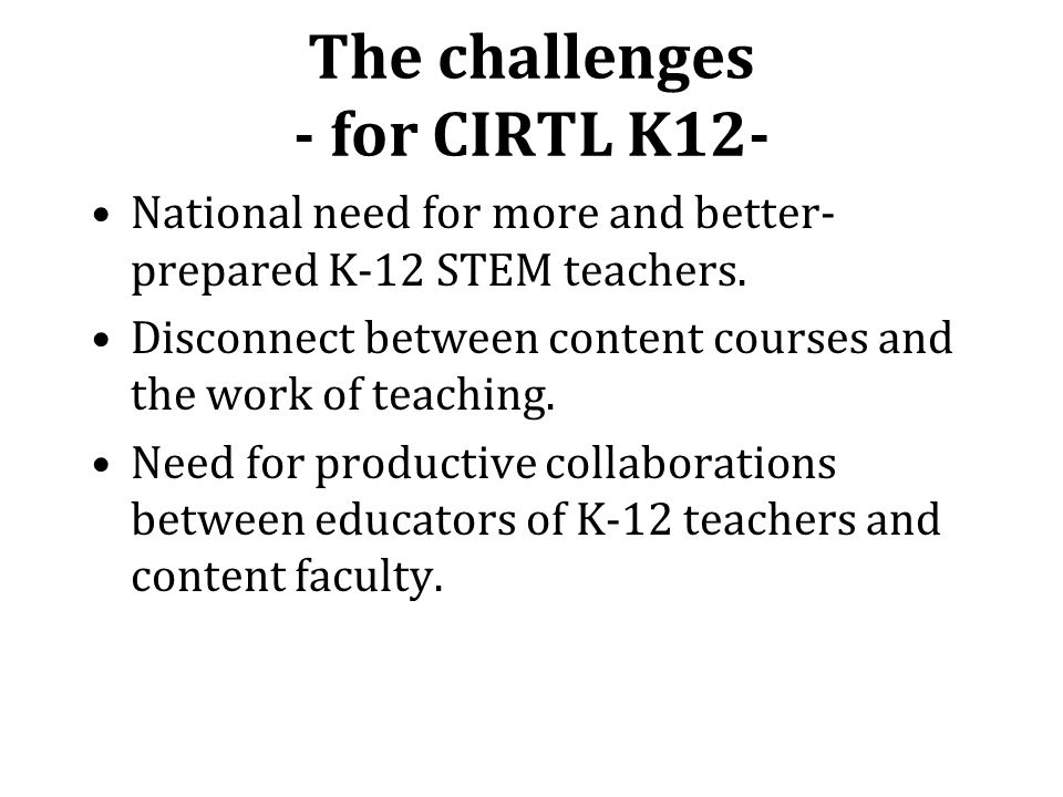 The challenges - for CIRTL K12- National need for more and better- prepared K-12 STEM teachers.