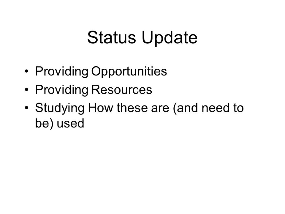 Status Update Providing Opportunities Providing Resources Studying How these are (and need to be) used