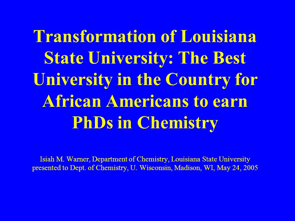 Transformation of Louisiana State University: The Best University in the Country for African Americans to earn PhDs in Chemistry Isiah M.