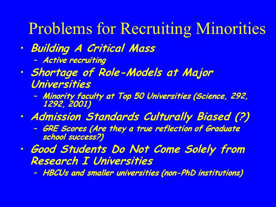 Problems for Recruiting Minorities Building A Critical Mass –Active recruiting Shortage of Role-Models at Major Universities –Minority faculty at Top