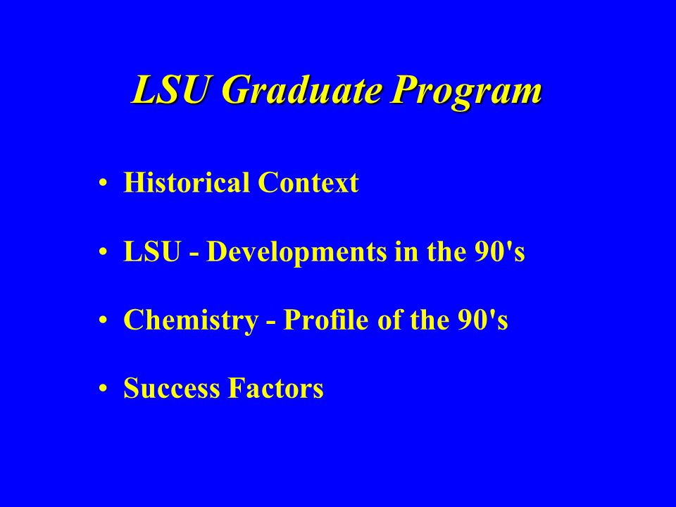 LSU Graduate Program Historical Context LSU - Developments in the 90 s Chemistry - Profile of the 90 s Success Factors