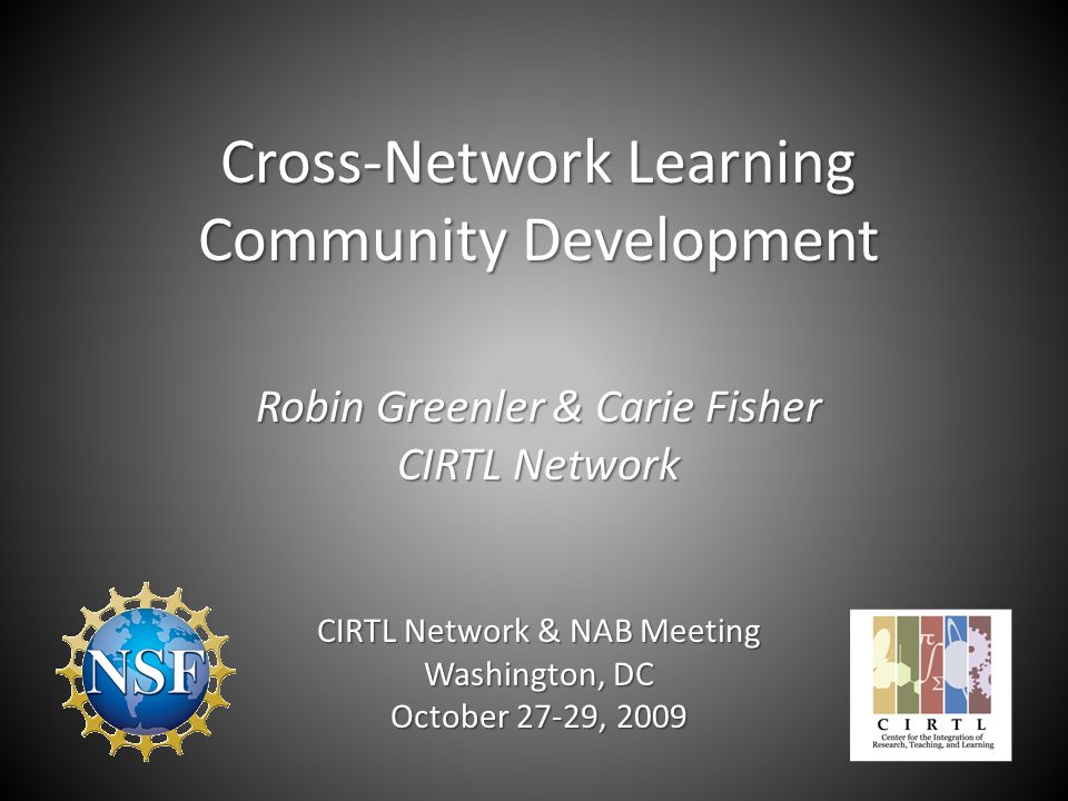 Cross-Network Learning Community Development Robin Greenler & Carie Fisher CIRTL Network CIRTL Network & NAB Meeting Washington, DC October 27-29, 2009