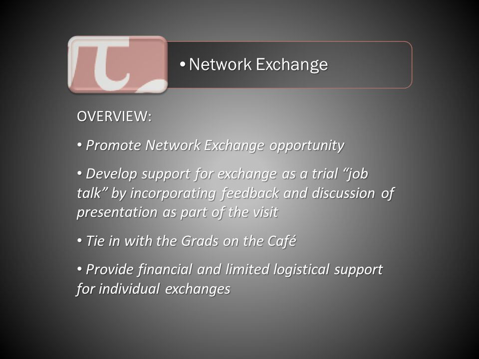 Network ExchangeNetwork Exchange OVERVIEW: Promote Network Exchange opportunity Promote Network Exchange opportunity Develop support for exchange as a trial job talk by incorporating feedback and discussion of presentation as part of the visit Develop support for exchange as a trial job talk by incorporating feedback and discussion of presentation as part of the visit Tie in with the Grads on the Café Tie in with the Grads on the Café Provide financial and limited logistical support for individual exchanges Provide financial and limited logistical support for individual exchanges