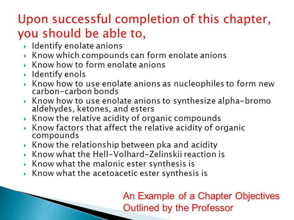 Upon successful completion of this chapter, you should be able to, Identify enolate anions Know which compounds can form enolate anions Know how to fo