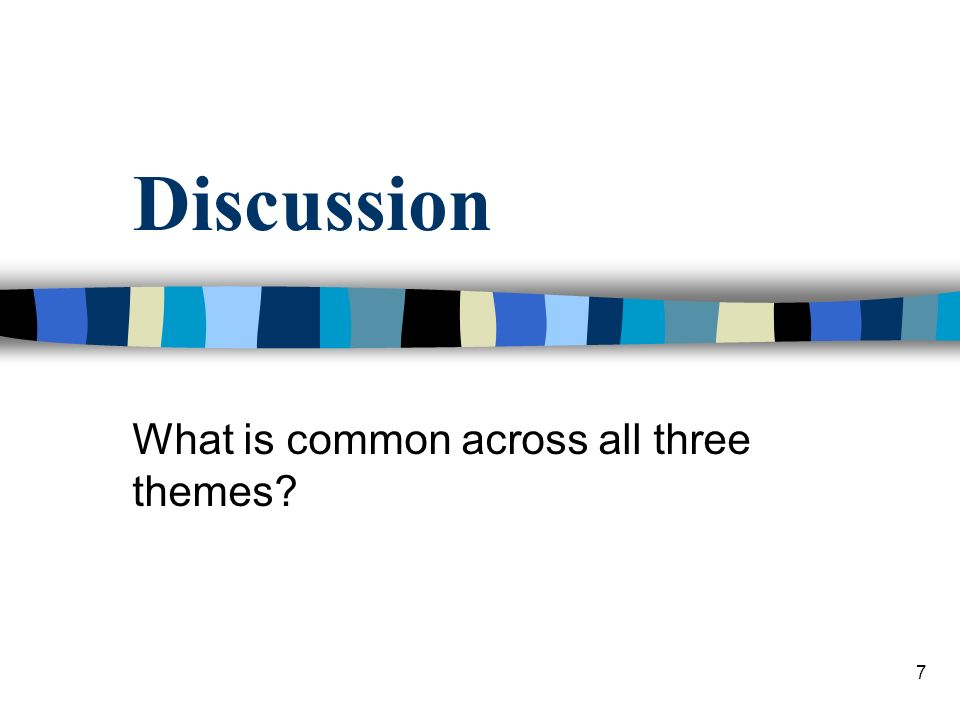 7 Discussion What is common across all three themes
