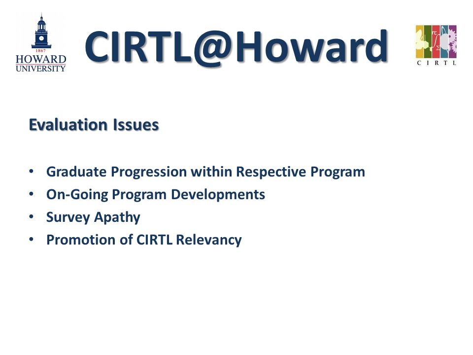 CIRTL@Howard Evaluation Issues Graduate Progression within Respective Program On-Going Program Developments Survey Apathy Promotion of CIRTL Relevancy