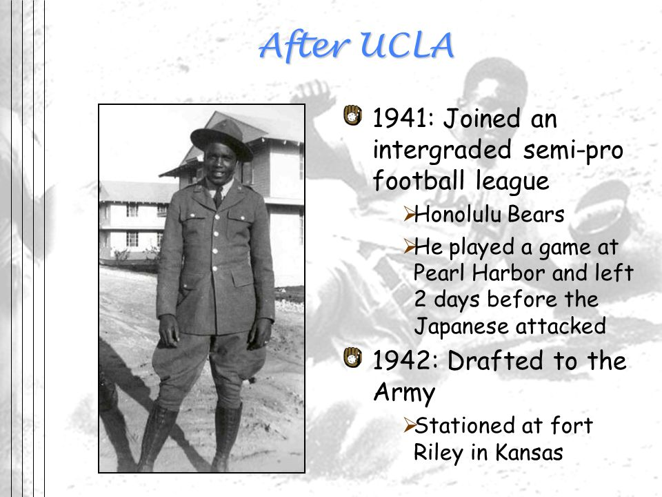 After UCLA 1941: Joined an intergraded semi-pro football league Honolulu Bears He played a game at Pearl Harbor and left 2 days before the Japanese at