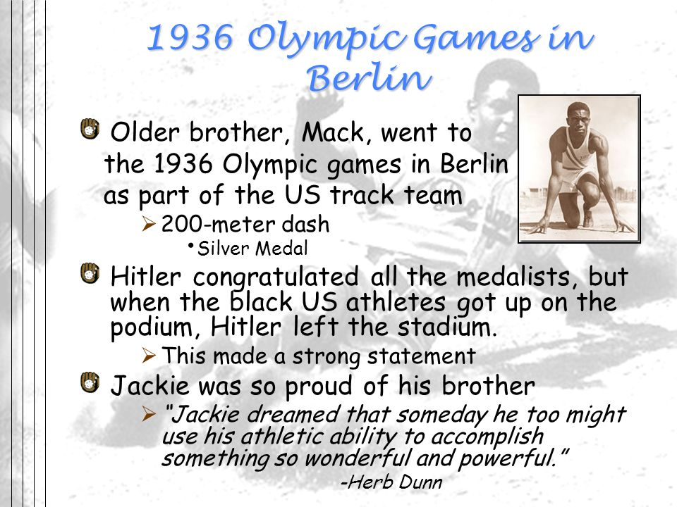 1936 Olympic Games in Berlin Older brother, Mack, went to the 1936 Olympic games in Berlin as part of the US track team 200-meter dash Silver Medal Hi