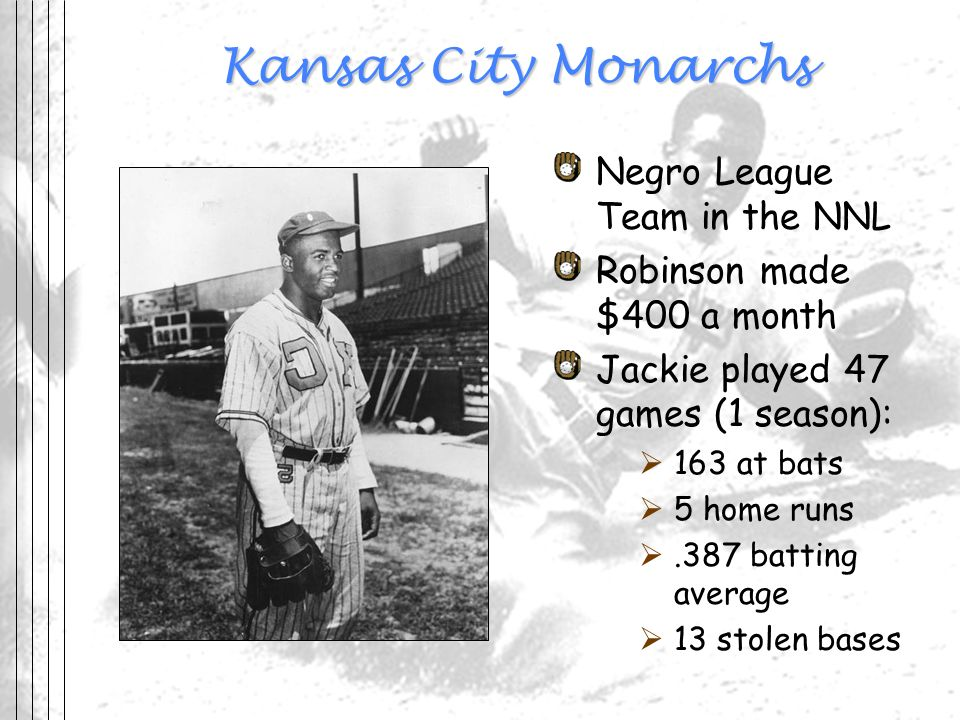 Kansas City Monarchs Negro League Team in the NNL Robinson made $400 a month Jackie played 47 games (1 season): 163 at bats 5 home runs.387 batting av