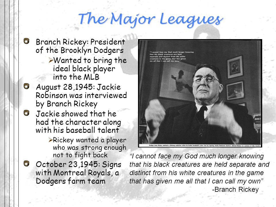 The Major Leagues Branch Rickey: President of the Brooklyn Dodgers Wanted to bring the ideal black player into the MLB August 28,1945: Jackie Robinson