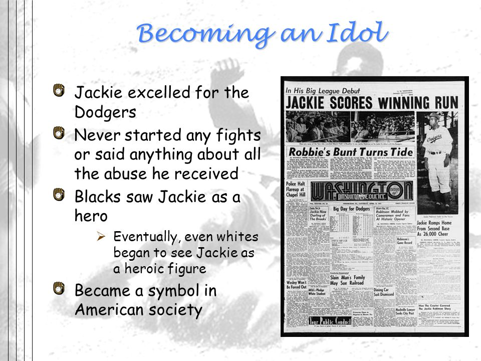 Becoming an Idol Jackie excelled for the Dodgers Never started any fights or said anything about all the abuse he received Blacks saw Jackie as a hero