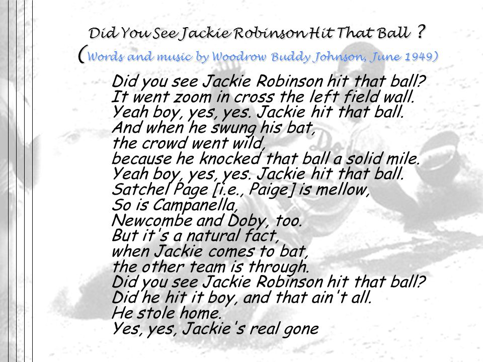 Did You See Jackie Robinson Hit That Ball ? ( Words and music by Woodrow Buddy Johnson, June 1949) Did you see Jackie Robinson hit that ball? It went