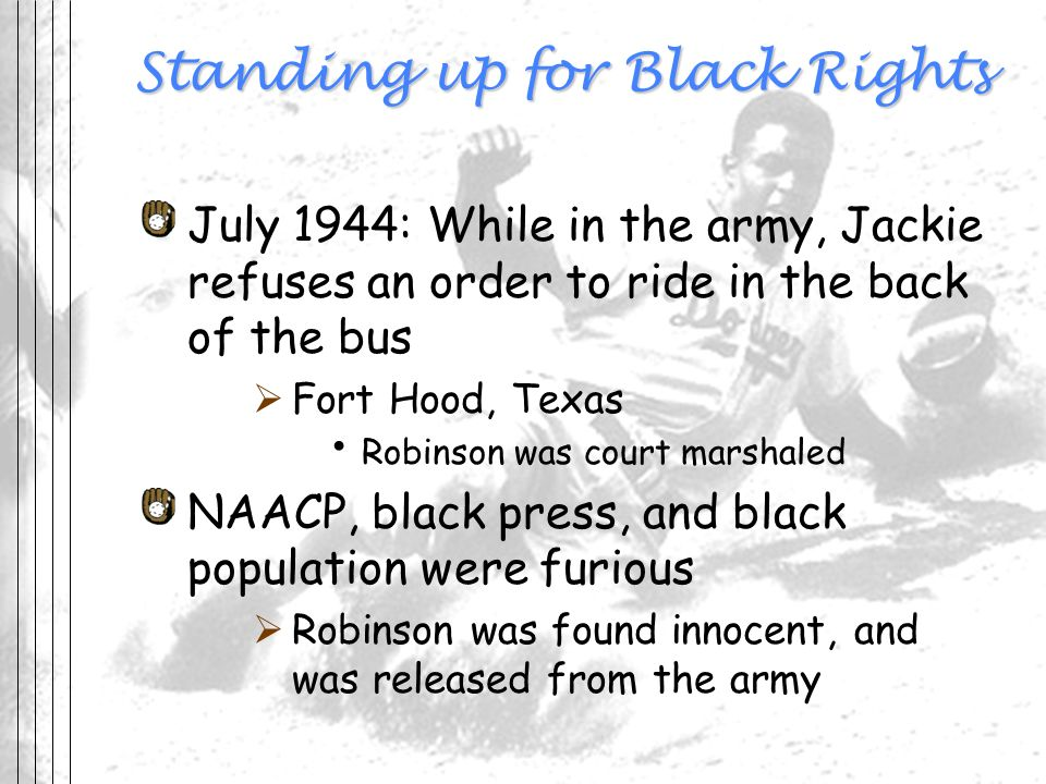 Standing up for Black Rights July 1944: While in the army, Jackie refuses an order to ride in the back of the bus Fort Hood, Texas Robinson was court