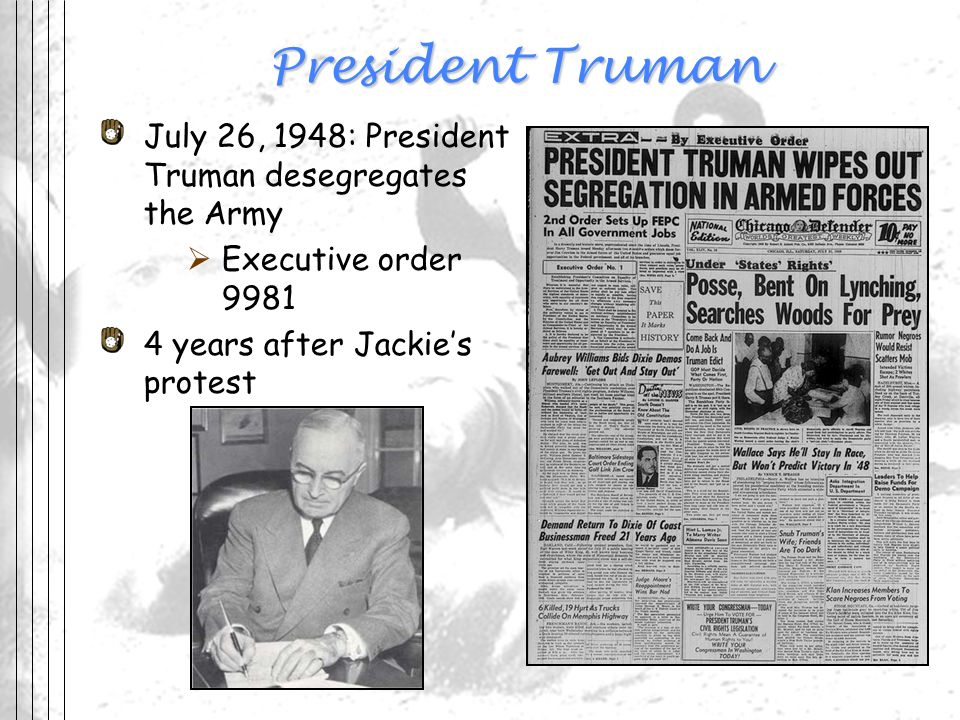 President Truman July 26, 1948: President Truman desegregates the Army Executive order 9981 4 years after Jackies protest
