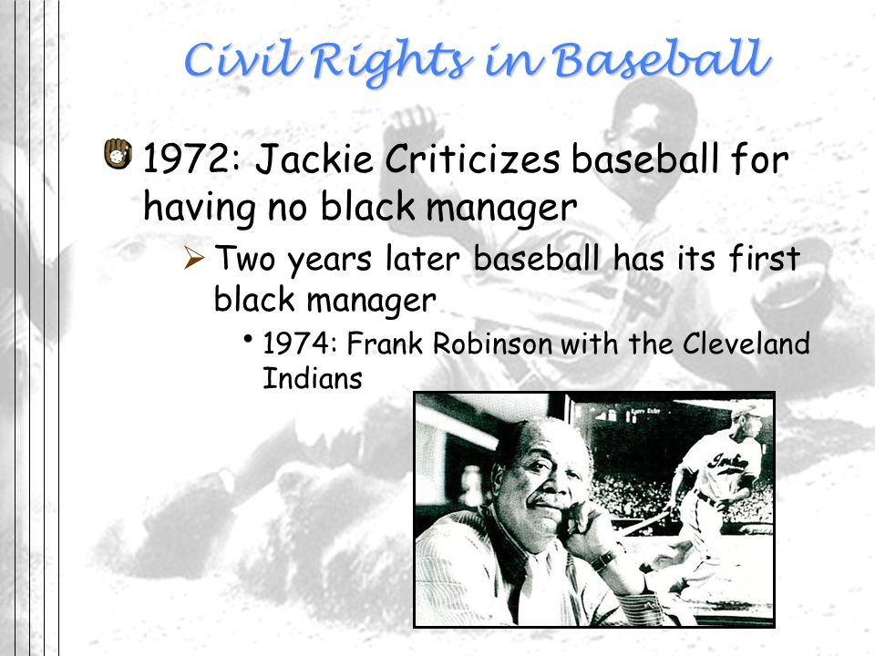 Civil Rights in Baseball 1972: Jackie Criticizes baseball for having no black manager Two years later baseball has its first black manager 1974: Frank