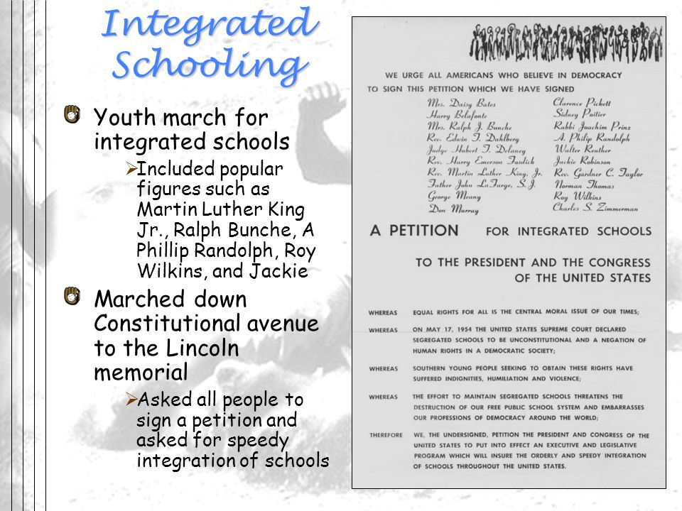 Integrated Schooling Youth march for integrated schools Included popular figures such as Martin Luther King Jr., Ralph Bunche, A Phillip Randolph, Roy