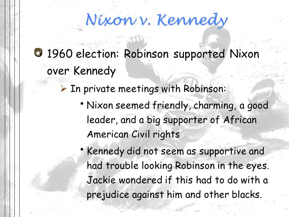 Nixon v. Kennedy 1960 election: Robinson supported Nixon over Kennedy In private meetings with Robinson: Nixon seemed friendly, charming, a good leade