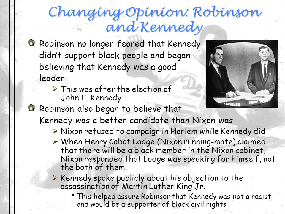 Changing Opinion: Robinson and Kennedy Robinson no longer feared that Kennedy didnt support black people and began believing that Kennedy was a good l