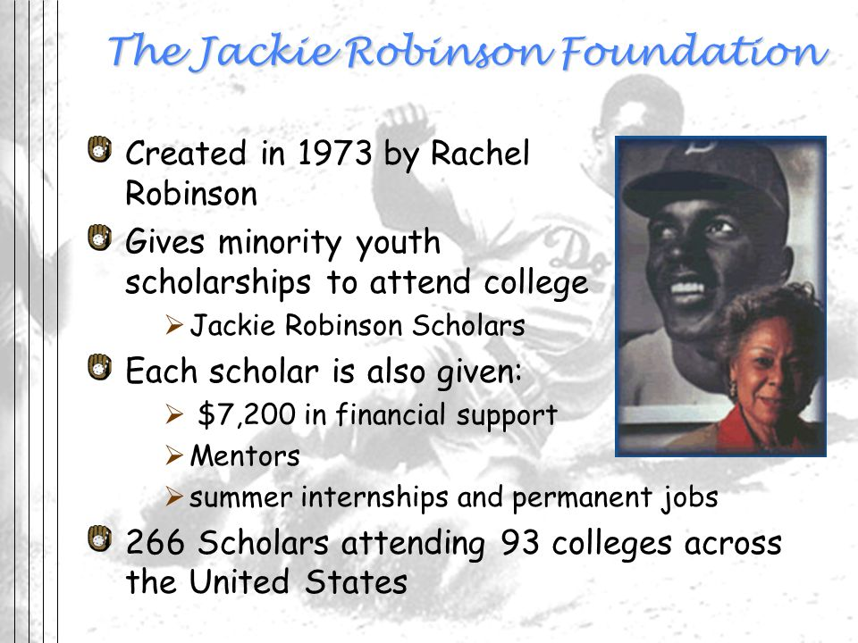 The Jackie Robinson Foundation Created in 1973 by Rachel Robinson Gives minority youth scholarships to attend college Jackie Robinson Scholars Each sc