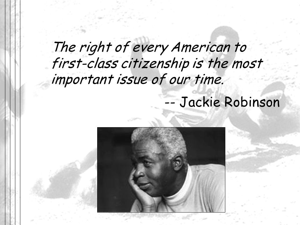 The right of every American to first-class citizenship is the most important issue of our time. -- Jackie Robinson