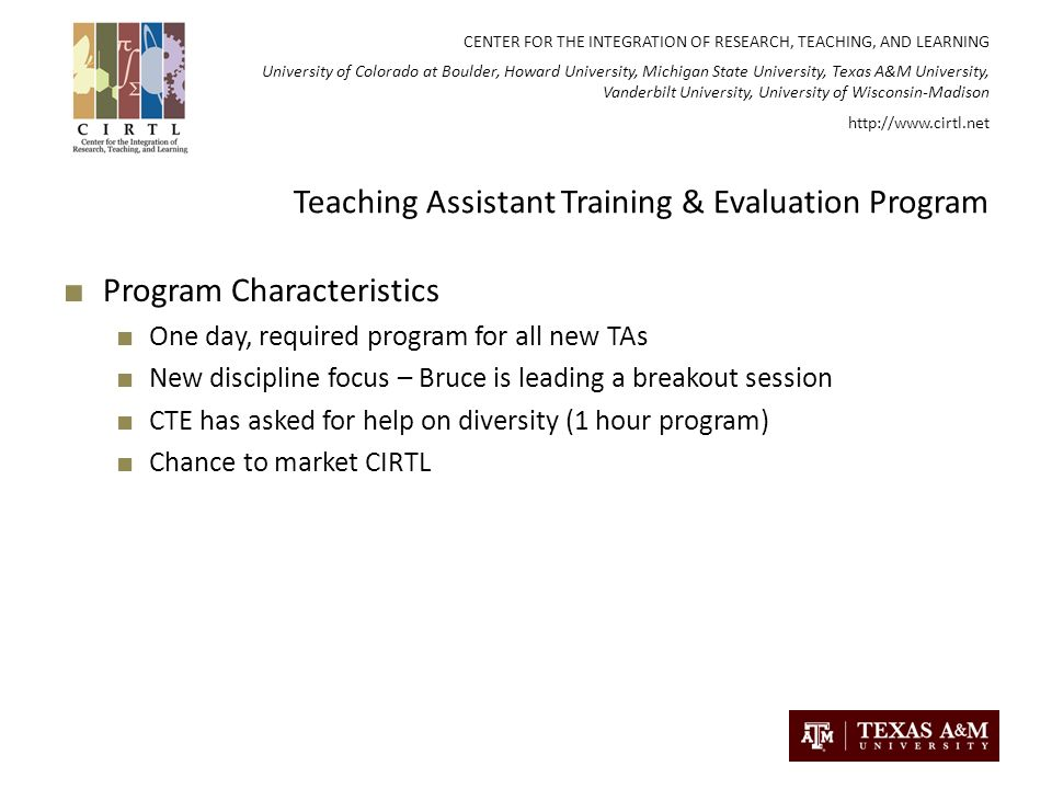 CENTER FOR THE INTEGRATION OF RESEARCH, TEACHING, AND LEARNING University of Colorado at Boulder, Howard University, Michigan State University, Texas A&M University, Vanderbilt University, University of Wisconsin-Madison   Teaching Assistant Training & Evaluation Program Program Characteristics One day, required program for all new TAs New discipline focus – Bruce is leading a breakout session CTE has asked for help on diversity (1 hour program) Chance to market CIRTL
