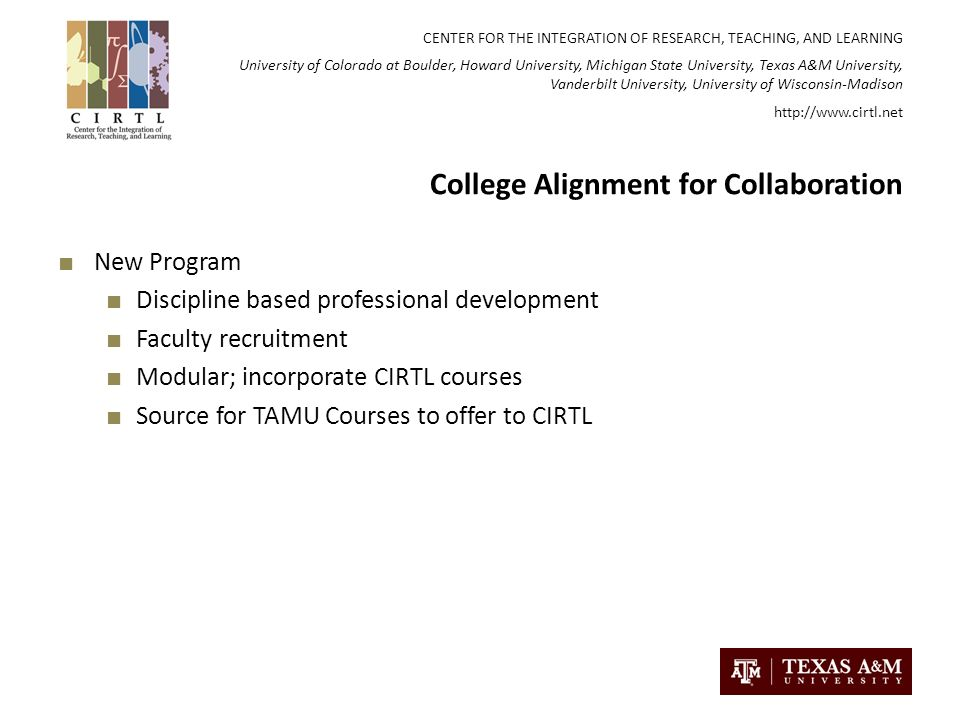CENTER FOR THE INTEGRATION OF RESEARCH, TEACHING, AND LEARNING University of Colorado at Boulder, Howard University, Michigan State University, Texas A&M University, Vanderbilt University, University of Wisconsin-Madison   College Alignment for Collaboration New Program Discipline based professional development Faculty recruitment Modular; incorporate CIRTL courses Source for TAMU Courses to offer to CIRTL