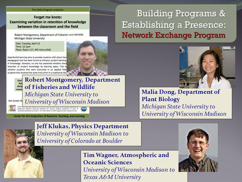 Building Programs & Establishing a Presence: Network Exchange Program Tim Wagner, Atmospheric and Oceanic Sciences University of Wisconsin Madison to Texas A&M University Jeff Klukas, Physics Department University of Wisconsin Madison to University of Colorado at Boulder Malia Dong, Department of Plant Biology Michigan State University to University of Wisconsin Madison Robert Montgomery, Department of Fisheries and Wildlife Michigan State University to University of Wisconsin Madison