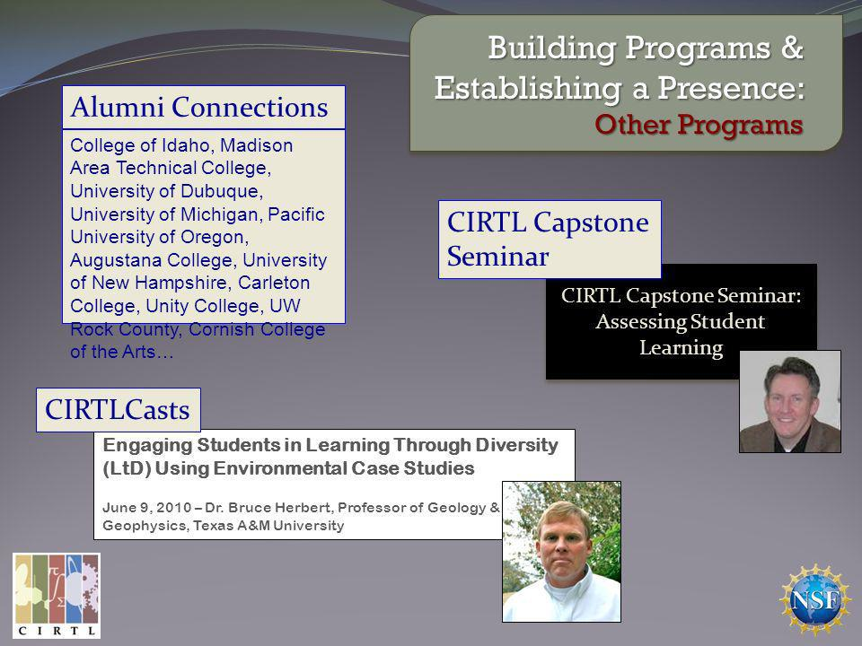 Alumni Connections College of Idaho, Madison Area Technical College, University of Dubuque, University of Michigan, Pacific University of Oregon, Augustana College, University of New Hampshire, Carleton College, Unity College, UW Rock County, Cornish College of the Arts… CIRTL Capstone Seminar: Assessing Student Learning CIRTL Capstone Seminar: Assessing Student Learning Building Programs & Establishing a Presence: Other Programs CIRTL Capstone Seminar Engaging Students in Learning Through Diversity (LtD) Using Environmental Case Studies June 9, 2010 – Dr.