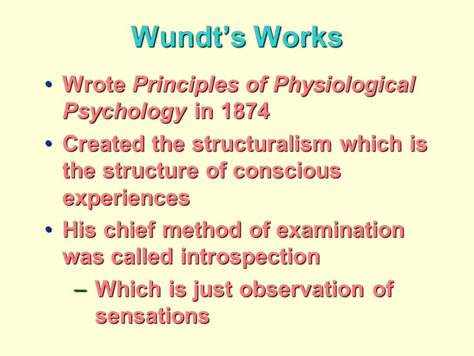 Wundts Works Wrote Principles of Physiological Psychology in 1874Wrote Principles of Physiological Psychology in 1874 Created the structuralism which is the structure of conscious experiencesCreated the structuralism which is the structure of conscious experiences His chief method of examination was called introspectionHis chief method of examination was called introspection –Which is just observation of sensations