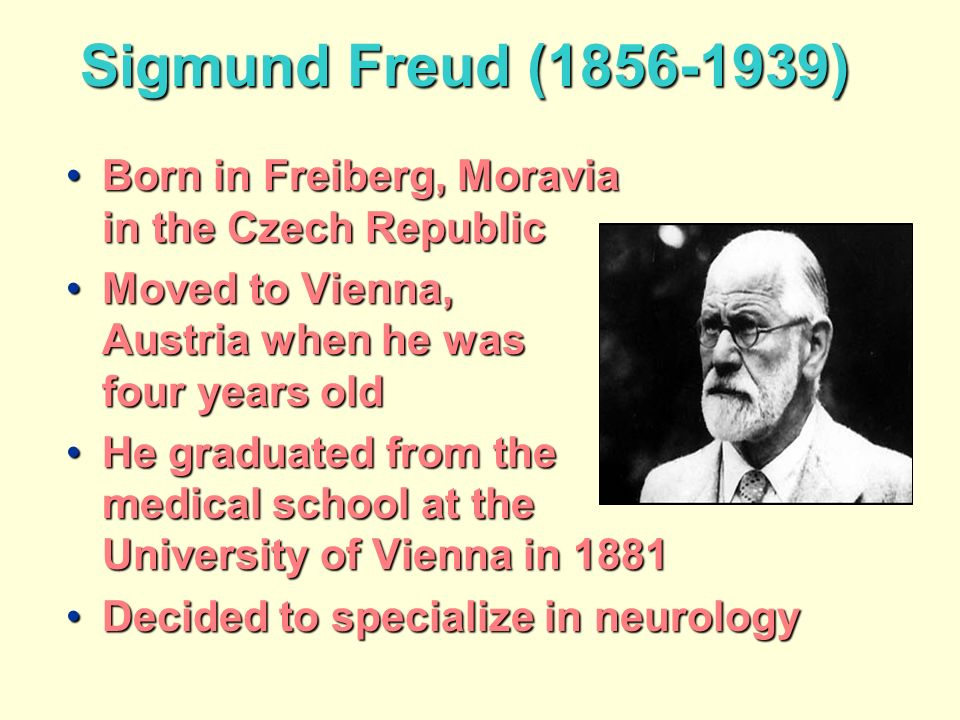 Sigmund Freud (1856-1939) Born in Freiberg, Moravia in the Czech RepublicBorn in Freiberg, Moravia in the Czech Republic Moved to Vienna, Austria when he was four years oldMoved to Vienna, Austria when he was four years old He graduated from the medical school at the University of Vienna in 1881He graduated from the medical school at the University of Vienna in 1881 Decided to specialize in neurologyDecided to specialize in neurology