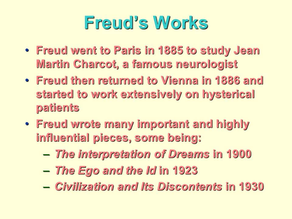 Freuds Works Freud went to Paris in 1885 to study Jean Martin Charcot, a famous neurologistFreud went to Paris in 1885 to study Jean Martin Charcot, a famous neurologist Freud then returned to Vienna in 1886 and started to work extensively on hysterical patientsFreud then returned to Vienna in 1886 and started to work extensively on hysterical patients Freud wrote many important and highly influential pieces, some being:Freud wrote many important and highly influential pieces, some being: –The interpretation of Dreams in 1900 –The Ego and the Id in 1923 –Civilization and Its Discontents in 1930