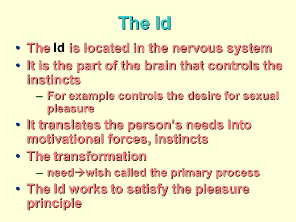 The Id The Id is located in the nervous systemThe Id is located in the nervous system It is the part of the brain that controls the instinctsIt is the part of the brain that controls the instincts –For example controls the desire for sexual pleasure It translates the persons needs into motivational forces, instinctsIt translates the persons needs into motivational forces, instincts The transformationThe transformation –need wish called the primary process The Id works to satisfy the pleasure principleThe Id works to satisfy the pleasure principle