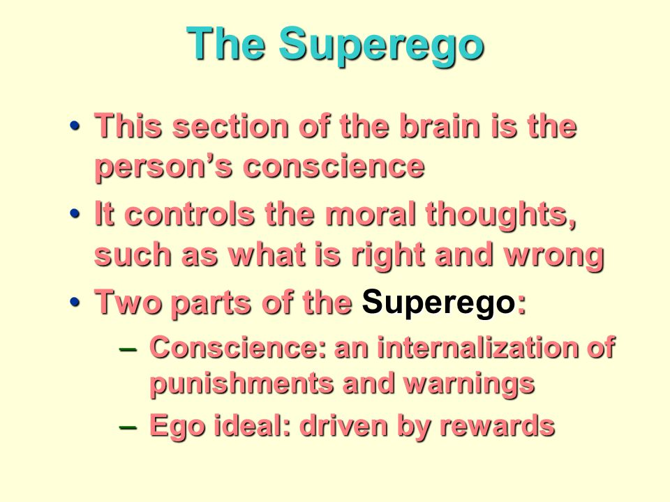 The Superego This section of the brain is the persons conscienceThis section of the brain is the persons conscience It controls the moral thoughts, such as what is right and wrongIt controls the moral thoughts, such as what is right and wrong Two parts of the Superego:Two parts of the Superego: –Conscience: an internalization of punishments and warnings –Ego ideal: driven by rewards