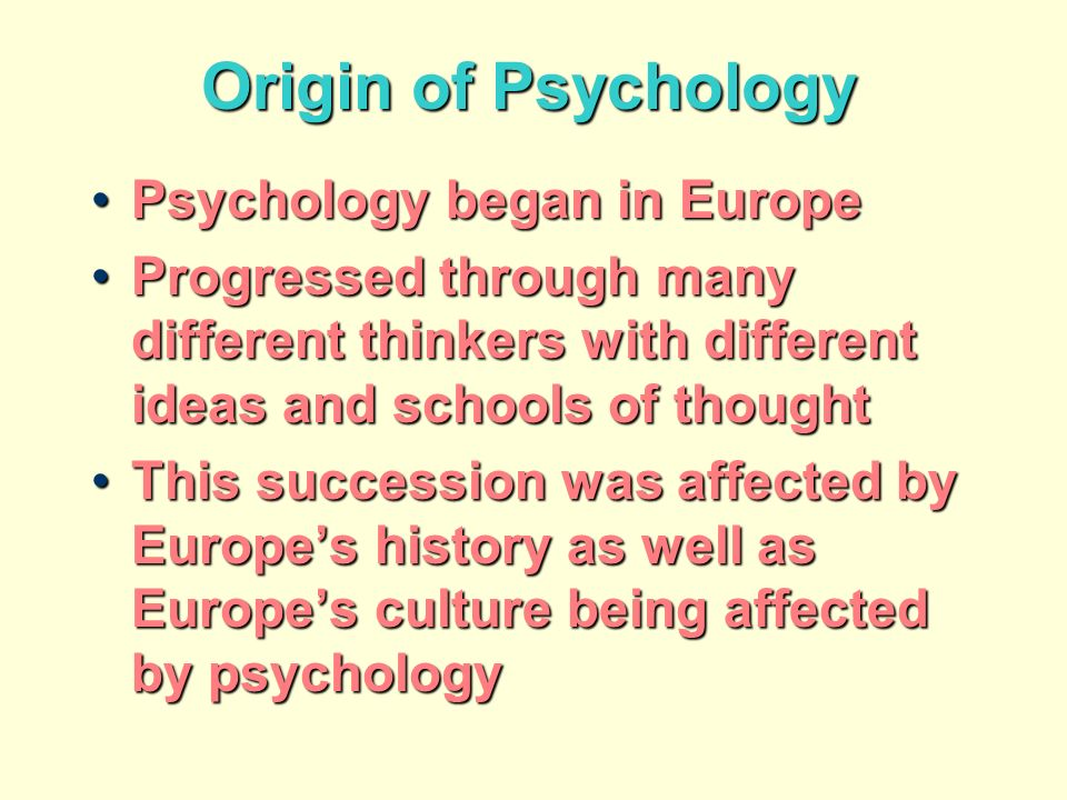 Origin of Psychology Psychology began in EuropePsychology began in Europe Progressed through many different thinkers with different ideas and schools of thoughtProgressed through many different thinkers with different ideas and schools of thought This succession was affected by Europes history as well as Europes culture being affected by psychologyThis succession was affected by Europes history as well as Europes culture being affected by psychology