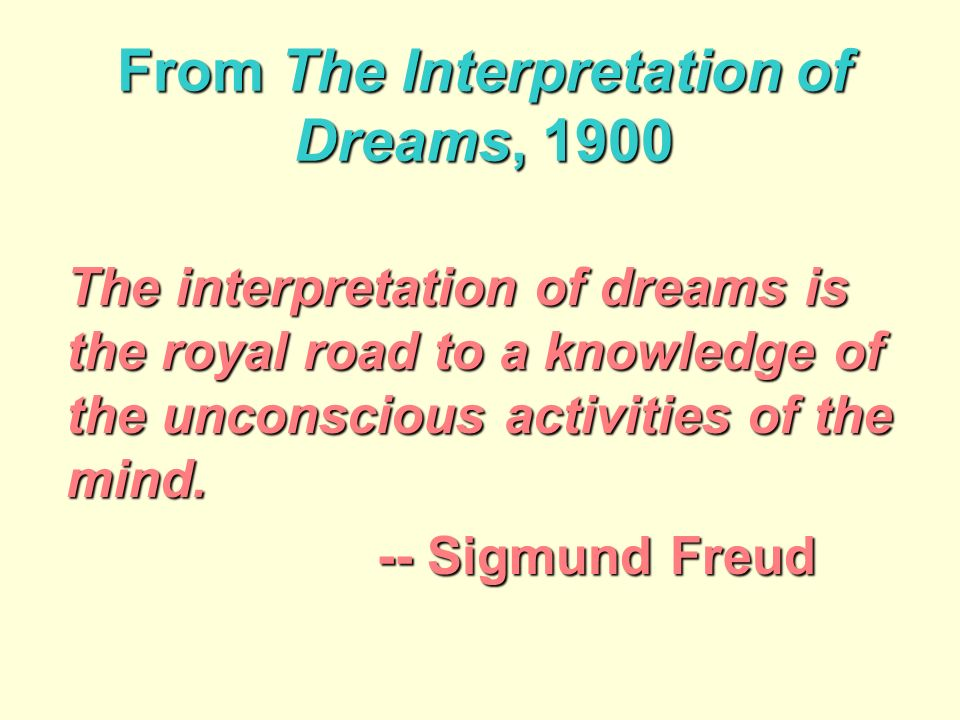 From The Interpretation of Dreams, 1900 The interpretation of dreams is the royal road to a knowledge of the unconscious activities of the mind.