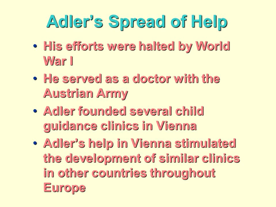 Adlers Spread of Help His efforts were halted by World War IHis efforts were halted by World War I He served as a doctor with the Austrian ArmyHe served as a doctor with the Austrian Army Adler founded several child guidance clinics in ViennaAdler founded several child guidance clinics in Vienna Adlers help in Vienna stimulated the development of similar clinics in other countries throughout EuropeAdlers help in Vienna stimulated the development of similar clinics in other countries throughout Europe