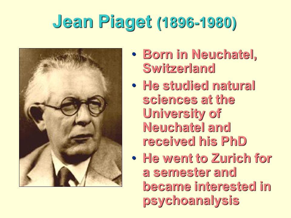 Jean Piaget (1896-1980) Born in Neuchatel, SwitzerlandBorn in Neuchatel, Switzerland He studied natural sciences at the University of Neuchatel and received his PhDHe studied natural sciences at the University of Neuchatel and received his PhD He went to Zurich for a semester and became interested in psychoanalysisHe went to Zurich for a semester and became interested in psychoanalysis