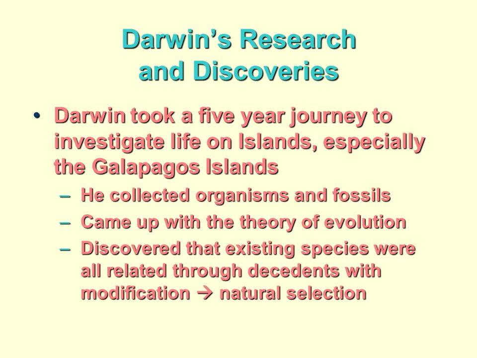 Darwins Research and Discoveries Darwin took a five year journey to investigate life on Islands, especially the Galapagos IslandsDarwin took a five year journey to investigate life on Islands, especially the Galapagos Islands –He collected organisms and fossils –Came up with the theory of evolution –Discovered that existing species were all related through decedents with modification natural selection