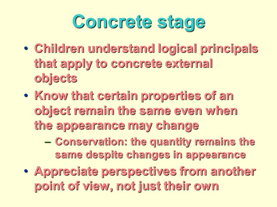 Concrete stage Children understand logical principals that apply to concrete external objectsChildren understand logical principals that apply to concrete external objects Know that certain properties of an object remain the same even when the appearance may changeKnow that certain properties of an object remain the same even when the appearance may change –Conservation: the quantity remains the same despite changes in appearance Appreciate perspectives from another point of view, not just their ownAppreciate perspectives from another point of view, not just their own