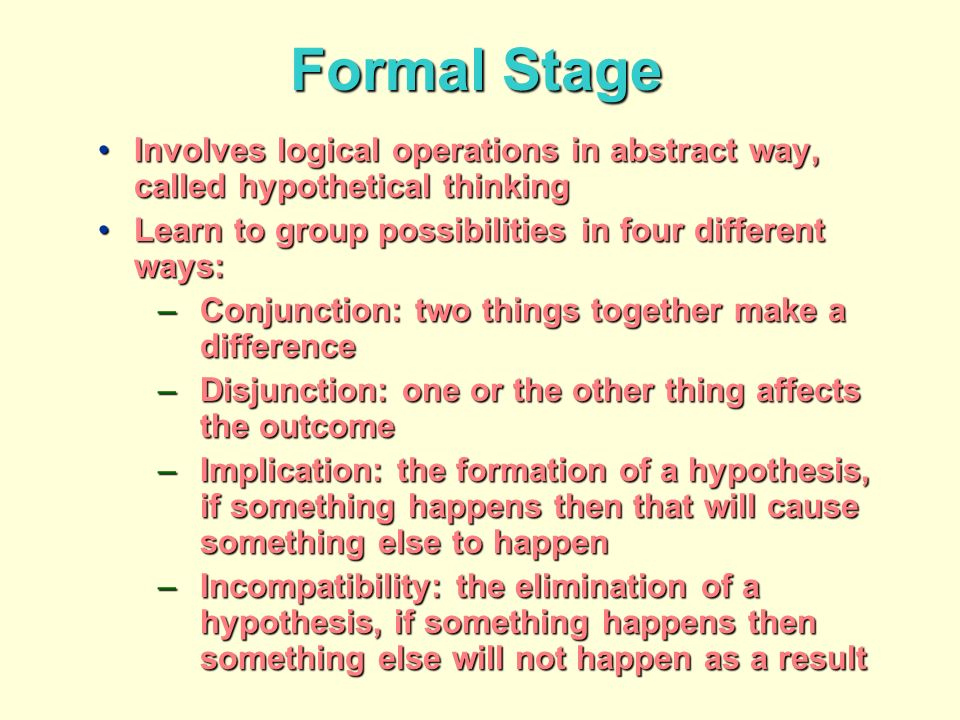 Formal Stage Involves logical operations in abstract way, called hypothetical thinkingInvolves logical operations in abstract way, called hypothetical thinking Learn to group possibilities in four different ways:Learn to group possibilities in four different ways: –Conjunction: two things together make a difference –Disjunction: one or the other thing affects the outcome –Implication: the formation of a hypothesis, if something happens then that will cause something else to happen –Incompatibility: the elimination of a hypothesis, if something happens then something else will not happen as a result