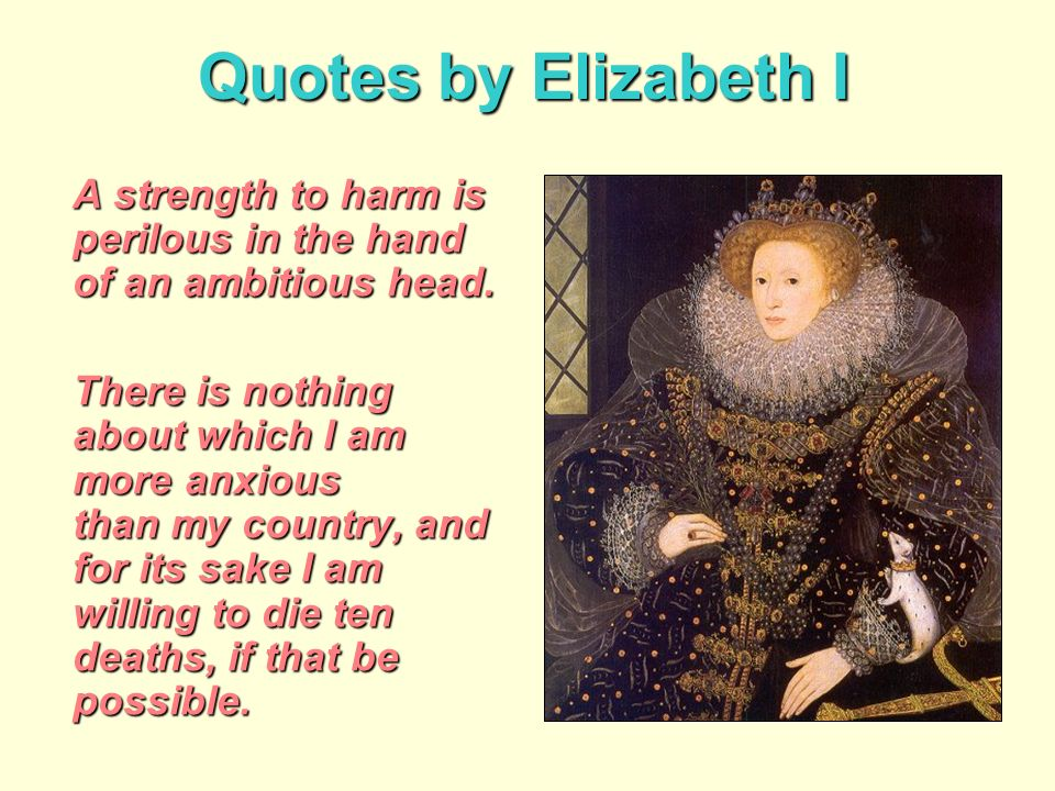 Quotes by Elizabeth I A strength to harm is perilous in the hand of an ambitious head.