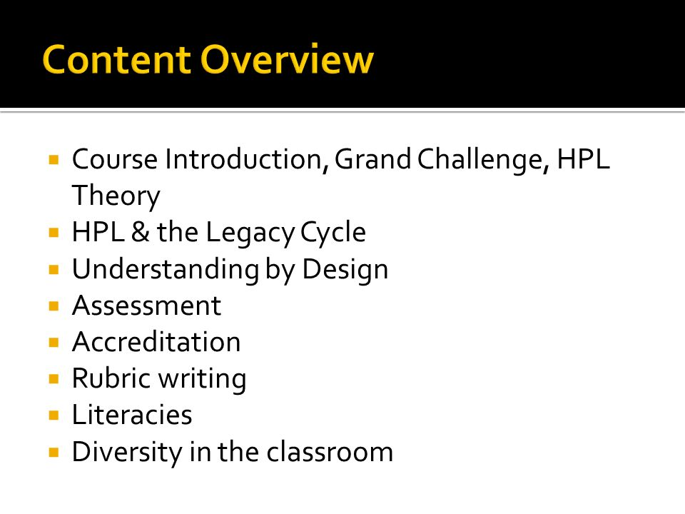 Course Introduction, Grand Challenge, HPL Theory HPL & the Legacy Cycle Understanding by Design Assessment Accreditation Rubric writing Literacies Div